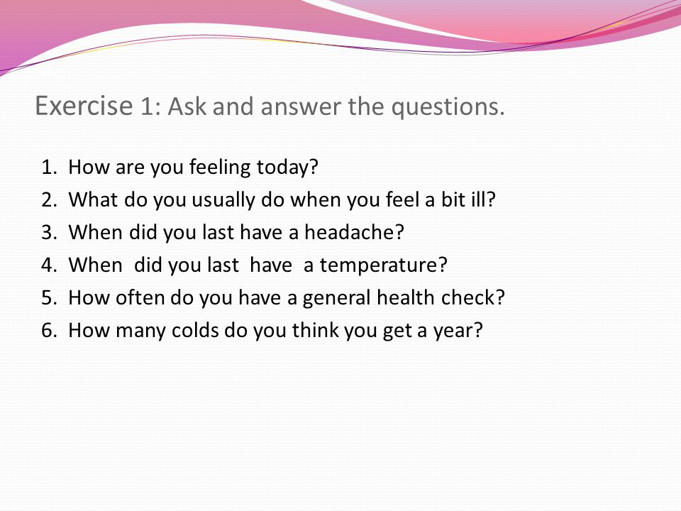Exercise 1: Ask and answer the questions.1. How are you feeling today.