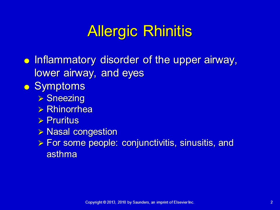 Copyright © 2013, 2010 by Saunders, an imprint of Elsevier Inc.2 Allergic Rhinitis  Inflammatory disorder of the upper airway, lower airway, and eyes  Symptoms  Sneezing  Rhinorrhea  Pruritus  Nasal congestion  For some people: conjunctivitis, sinusitis, and asthma