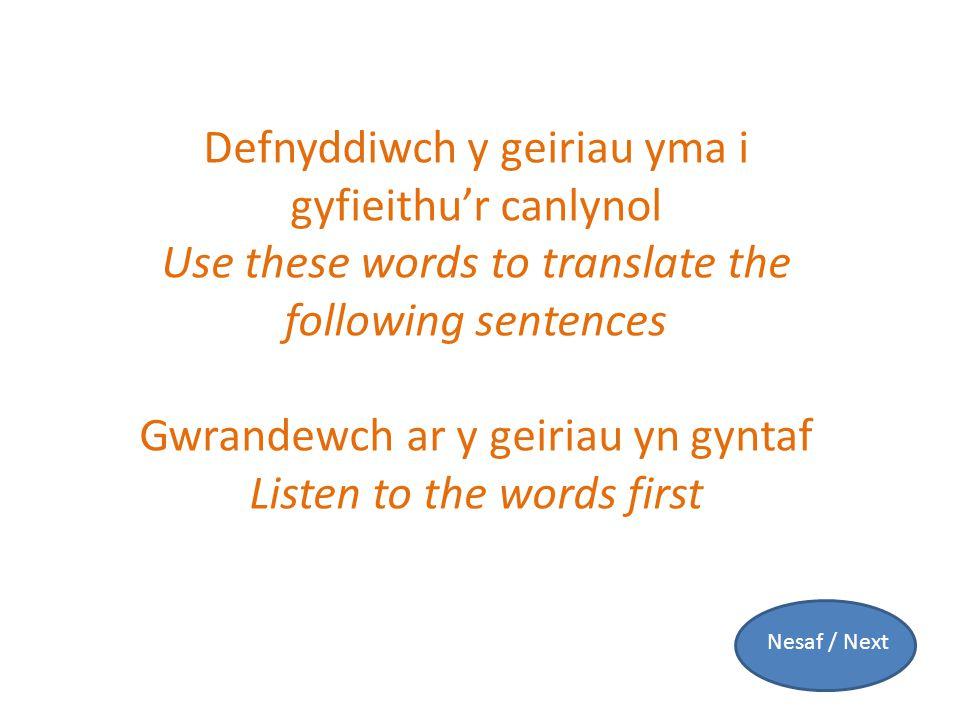 Defnyddiwch y geiriau yma i gyfieithu'r canlynol Use these words to translate the following sentences Gwrandewch ar y geiriau yn gyntaf Listen to the words first Nesaf / Next