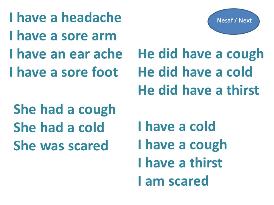 I have a headache I have a sore arm I have an ear ache I have a sore foot I have a cold I have a cough I have a thirst I am scared He did have a cough He did have a cold He did have a thirst She had a cough She had a cold She was scared Nesaf / Next
