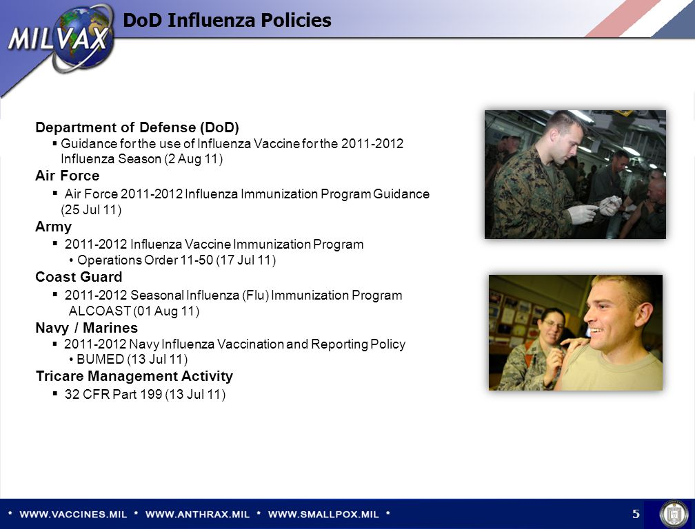 Department of Defense (DoD)  Guidance for the use of Influenza Vaccine for the 2011-2012 Influenza Season (2 Aug 11) Air Force  Air Force 2011-2012 Influenza Immunization Program Guidance (25 Jul 11) Army  2011-2012 Influenza Vaccine Immunization Program Operations Order 11-50 (17 Jul 11) Coast Guard  2011-2012 Seasonal Influenza (Flu) Immunization Program ALCOAST (01 Aug 11) Navy / Marines  2011-2012 Navy Influenza Vaccination and Reporting Policy BUMED (13 Jul 11) Tricare Management Activity  32 CFR Part 199 (13 Jul 11) DoD Influenza Policies 5