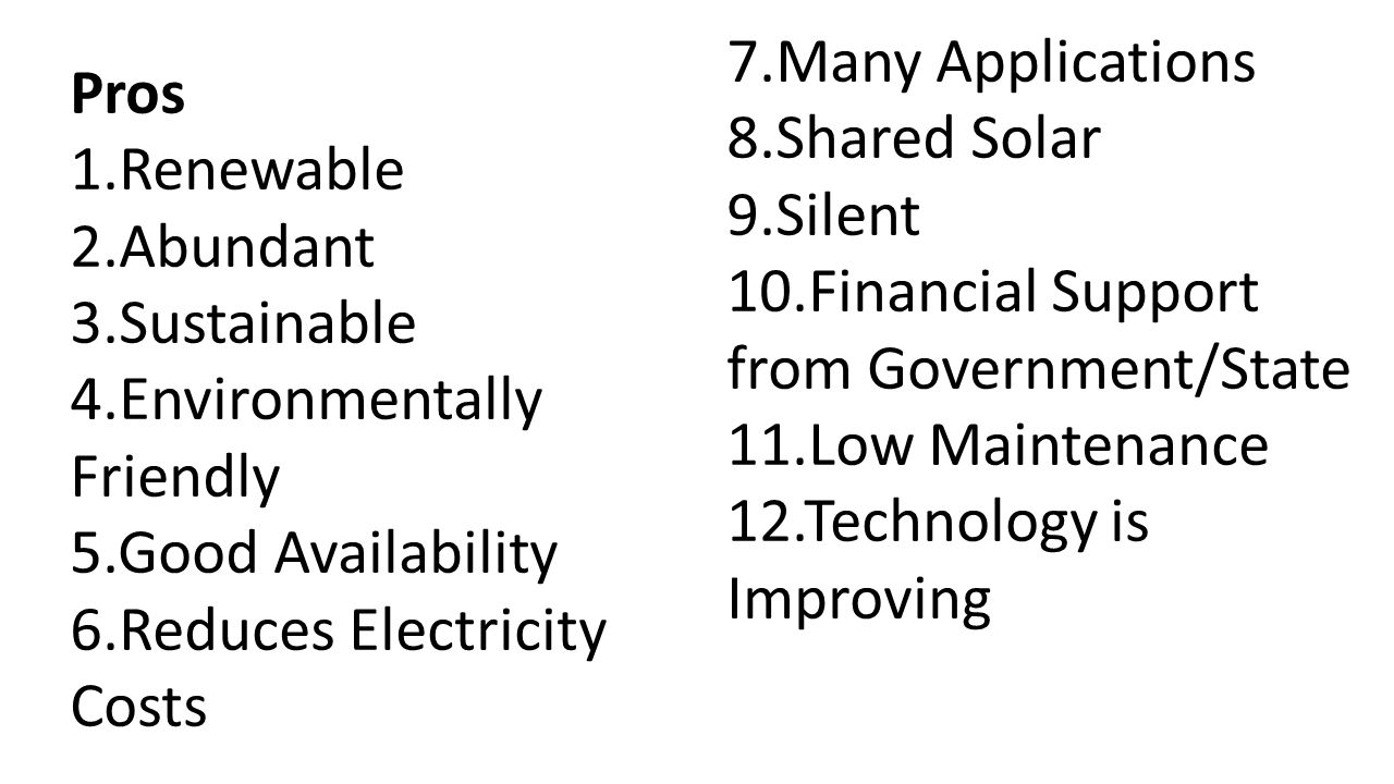 Pros 1.Renewable 2.Abundant 3.Sustainable 4.Environmentally Friendly 5.Good Availability 6.Reduces Electricity Costs 7.Many Applications 8.Shared Solar 9.Silent 10.Financial Support from Government/State 11.Low Maintenance 12.Technology is Improving