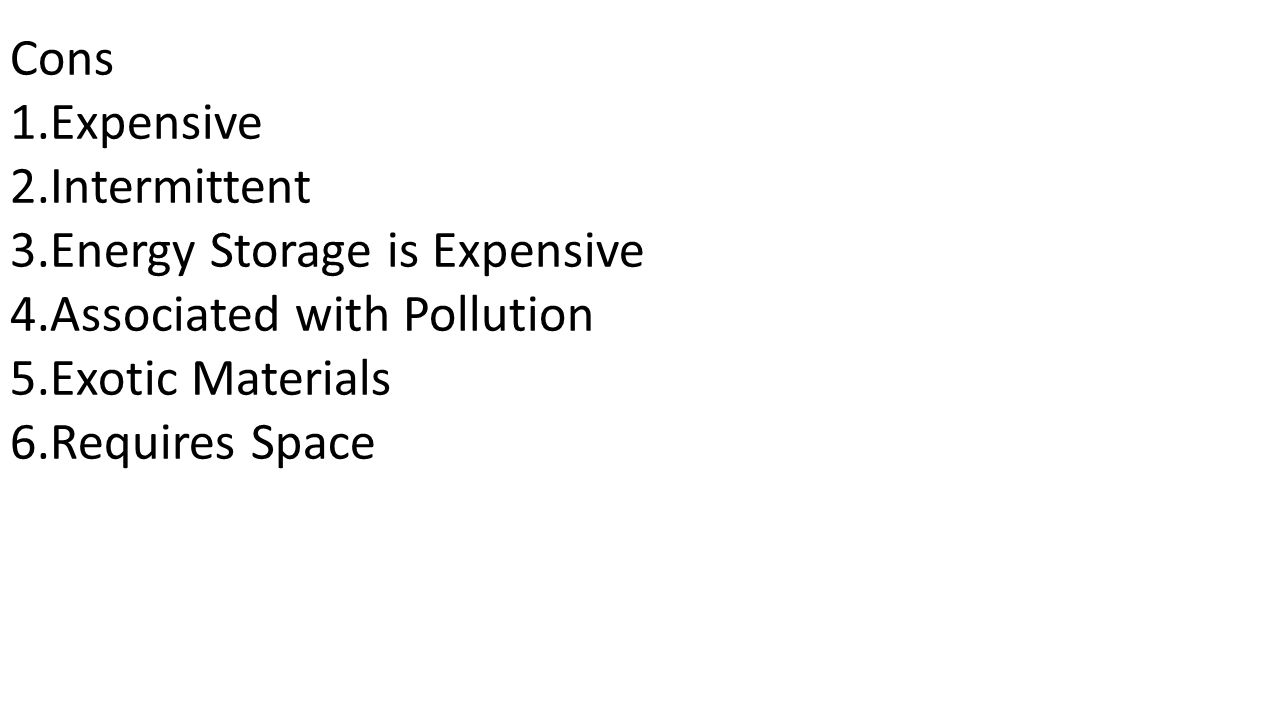 Cons 1.Expensive 2.Intermittent 3.Energy Storage is Expensive 4.Associated with Pollution 5.Exotic Materials 6.Requires Space
