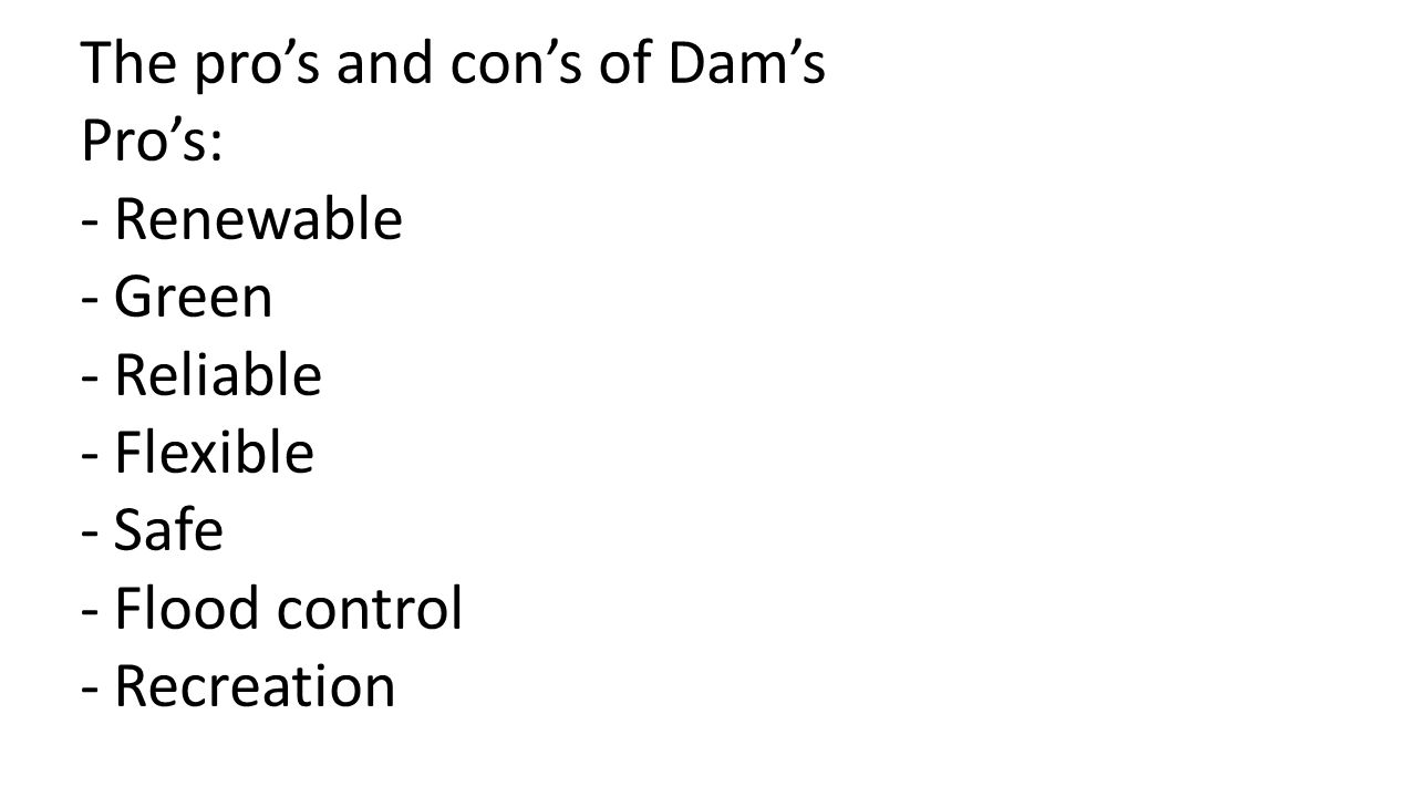 The pro's and con's of Dam's Pro's: -Renewable -Green -Reliable -Flexible -Safe -Flood control -Recreation
