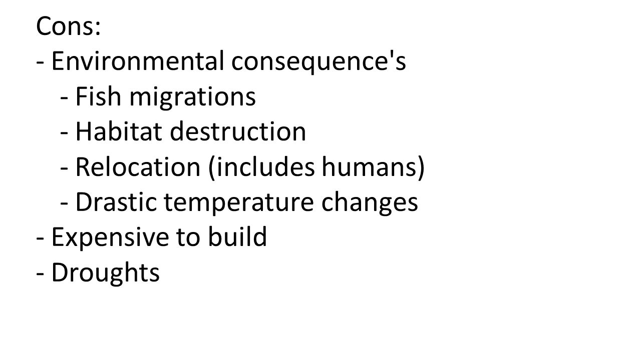 Cons: -Environmental consequence s -Fish migrations -Habitat destruction -Relocation (includes humans) -Drastic temperature changes -Expensive to build -Droughts