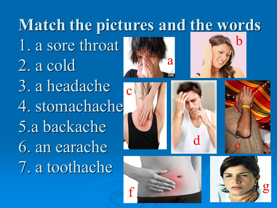 Match the pictures and the words 1. a sore throat 2.