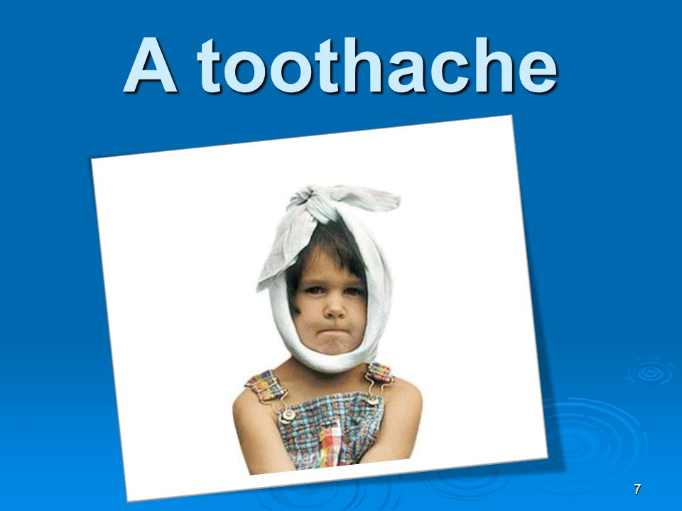 A toothache 7