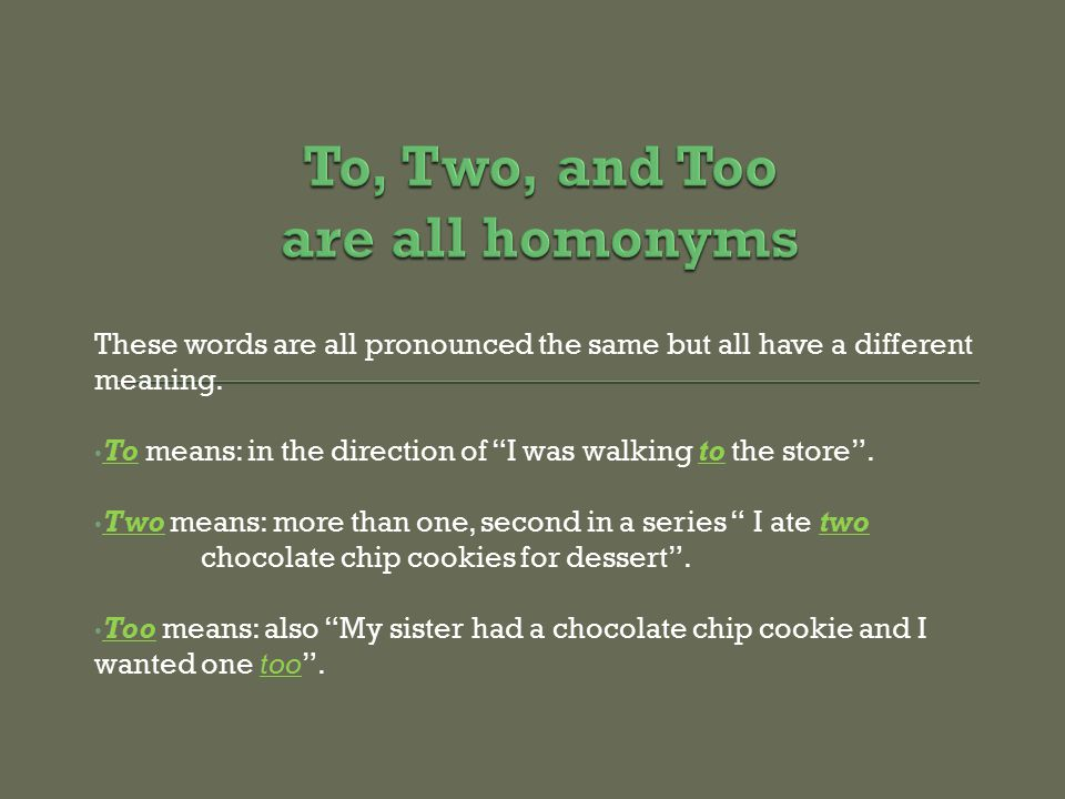"These words are all pronounced the same but all have a different meaning. To means: in the direction of ""I was walking to the store"". Two means: more"