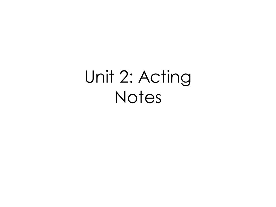 Unit 2: Acting Notes