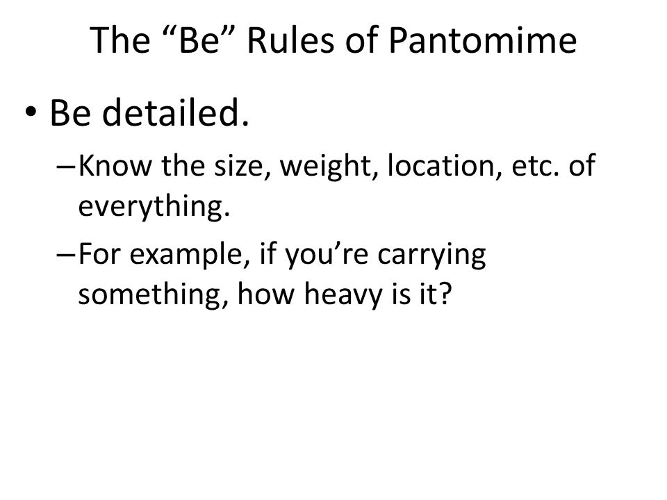 "The ""Be"" Rules of Pantomime Be detailed. – Know the size, weight, location, etc. of everything. – For example, if you're carrying something, how heavy"