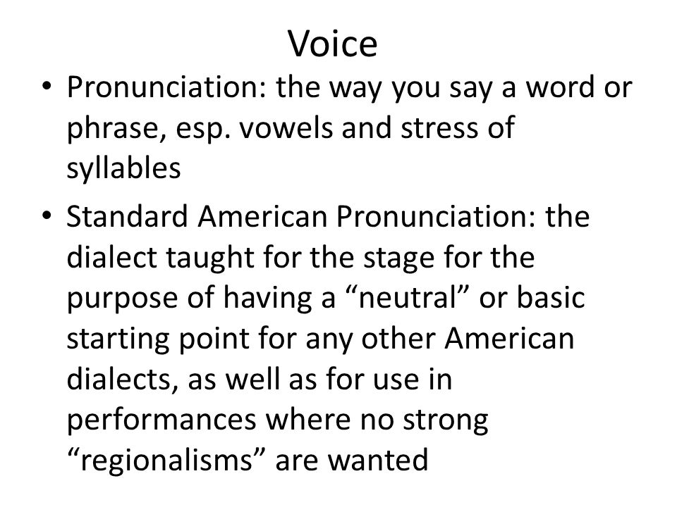 Voice Pronunciation: the way you say a word or phrase, esp. vowels and stress of syllables Standard American Pronunciation: the dialect taught for the