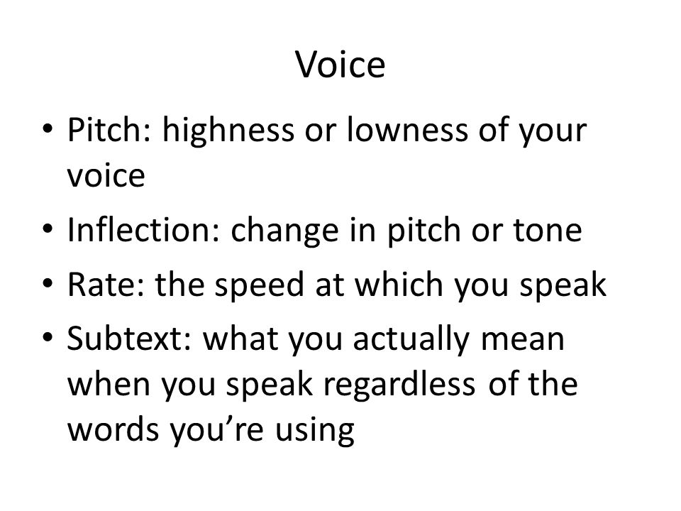 Voice Pitch: highness or lowness of your voice Inflection: change in pitch or tone Rate: the speed at which you speak Subtext: what you actually mean