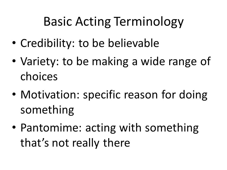 Basic Acting Terminology Credibility: to be believable Variety: to be making a wide range of choices Motivation: specific reason for doing something P