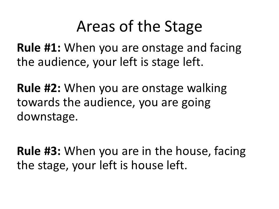 Areas of the Stage Rule #1: When you are onstage and facing the audience, your left is stage left. Rule #2: When you are onstage walking towards the a