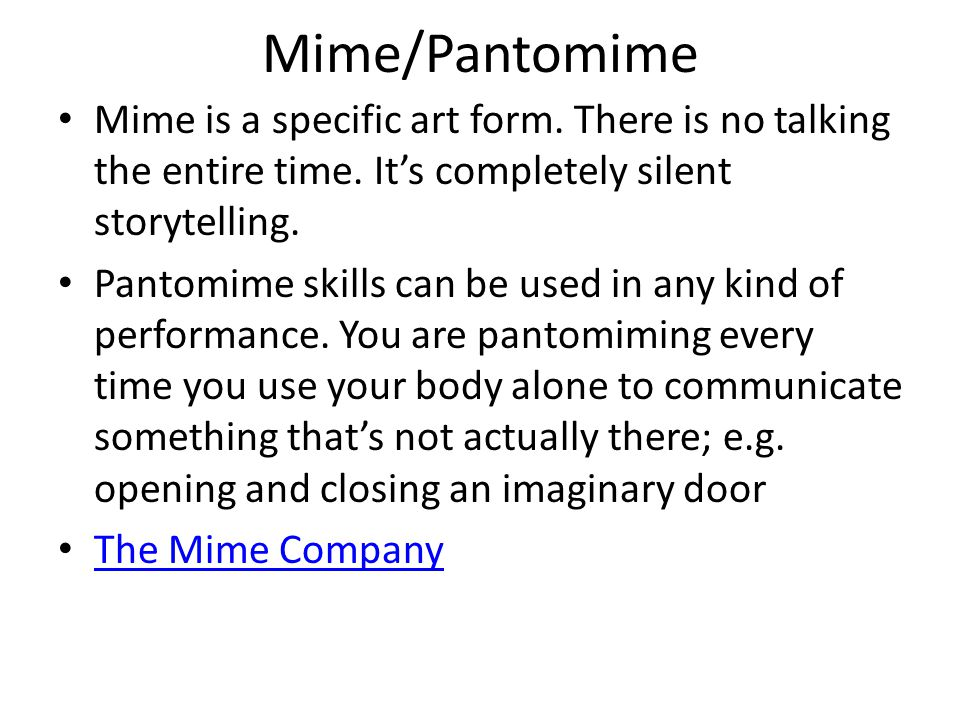 Mime/Pantomime Mime is a specific art form. There is no talking the entire time. It's completely silent storytelling. Pantomime skills can be used in