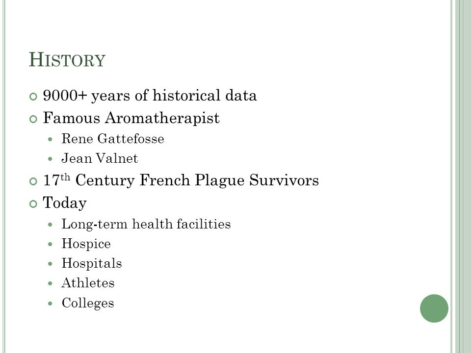 H ISTORY 9000+ years of historical data Famous Aromatherapist Rene Gattefosse Jean Valnet 17 th Century French Plague Survivors Today Long-term health facilities Hospice Hospitals Athletes Colleges