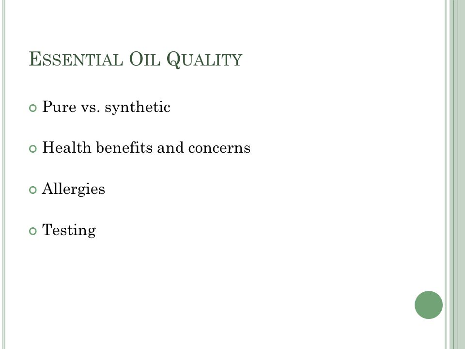 E SSENTIAL O IL Q UALITY Pure vs. synthetic Health benefits and concerns Allergies Testing