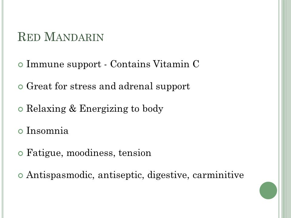 R ED M ANDARIN Immune support - Contains Vitamin C Great for stress and adrenal support Relaxing & Energizing to body Insomnia Fatigue, moodiness, tension Antispasmodic, antiseptic, digestive, carminitive