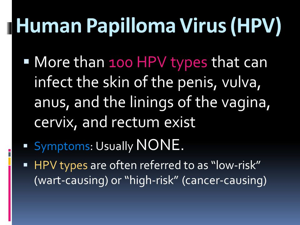 Human Papilloma Virus (HPV)  More than 100 HPV types that can infect the skin of the penis, vulva, anus, and the linings of the vagina, cervix, and rectum exist  Symptoms: Usually NONE.