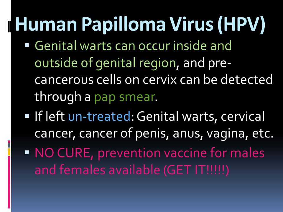 Human Papilloma Virus (HPV)  Genital warts can occur inside and outside of genital region, and pre- cancerous cells on cervix can be detected through