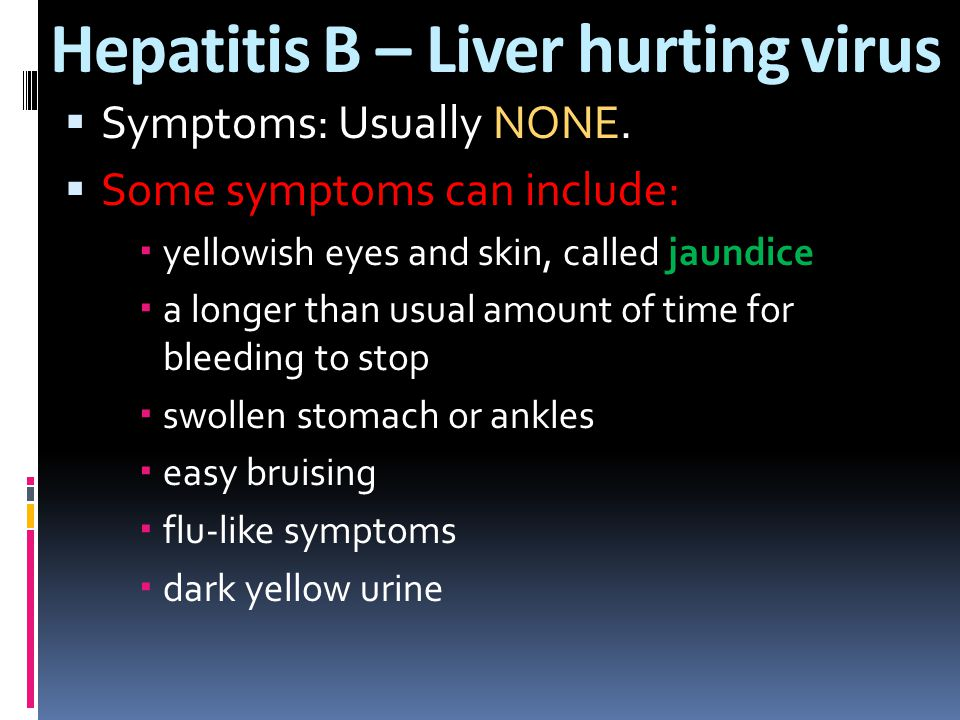 Hepatitis B – Liver hurting virus  Symptoms: Usually NONE.  Some symptoms can include:  yellowish eyes and skin, called jaundice  a longer than us