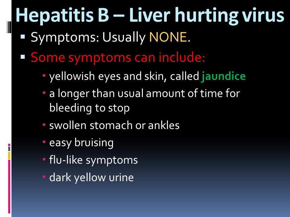 Hepatitis B – Liver hurting virus  Symptoms: Usually NONE.