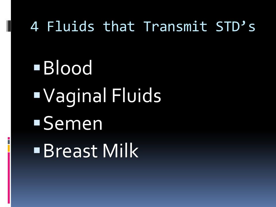 4 Fluids that Transmit STD's  Blood  Vaginal Fluids  Semen  Breast Milk
