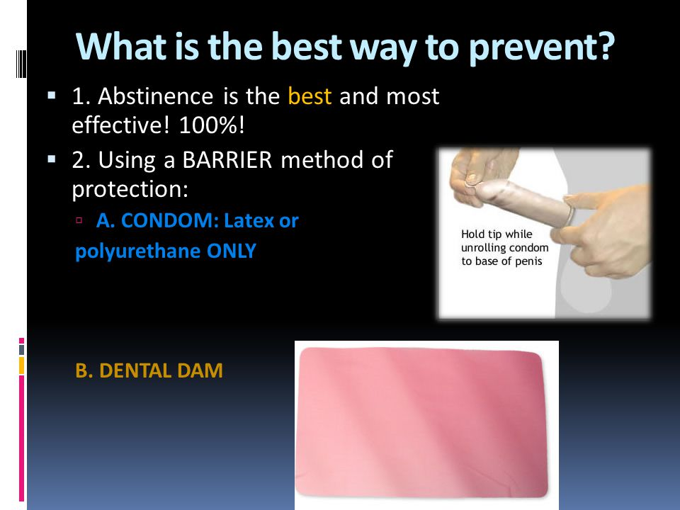 What is the best way to prevent?  1. Abstinence is the best and most effective! 100%!  2. Using a BARRIER method of protection:  A. CONDOM: Latex o