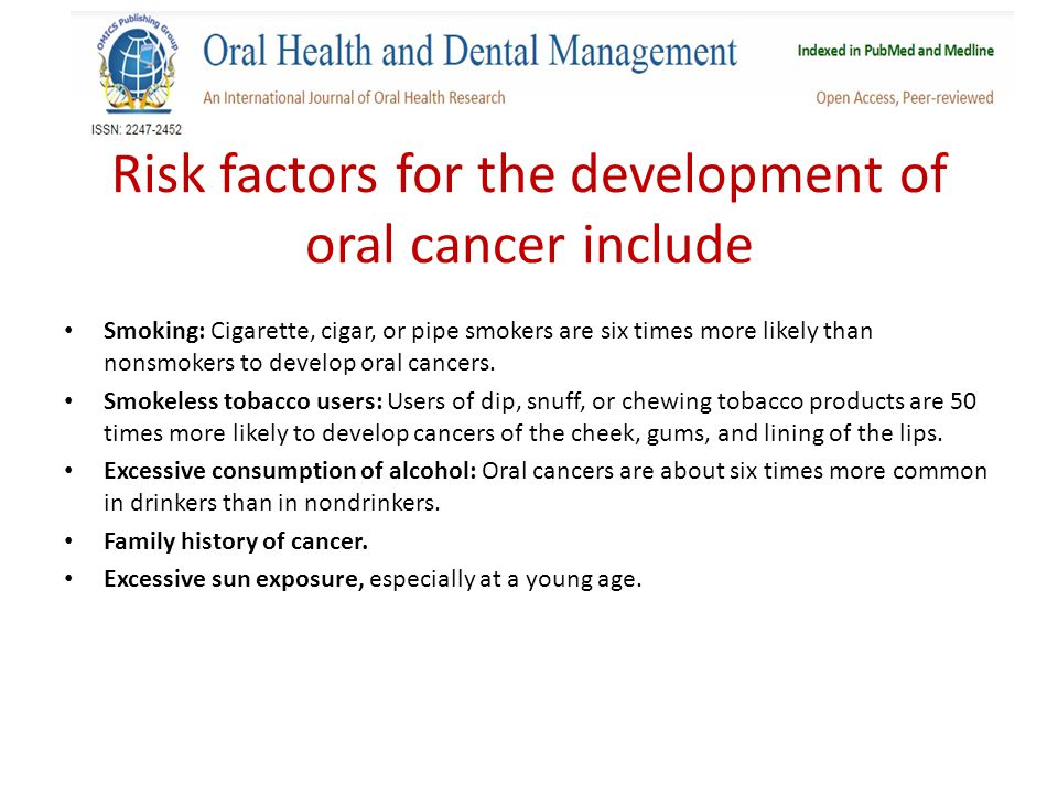 Risk factors for the development of oral cancer include Smoking: Cigarette, cigar, or pipe smokers are six times more likely than nonsmokers to develop oral cancers.