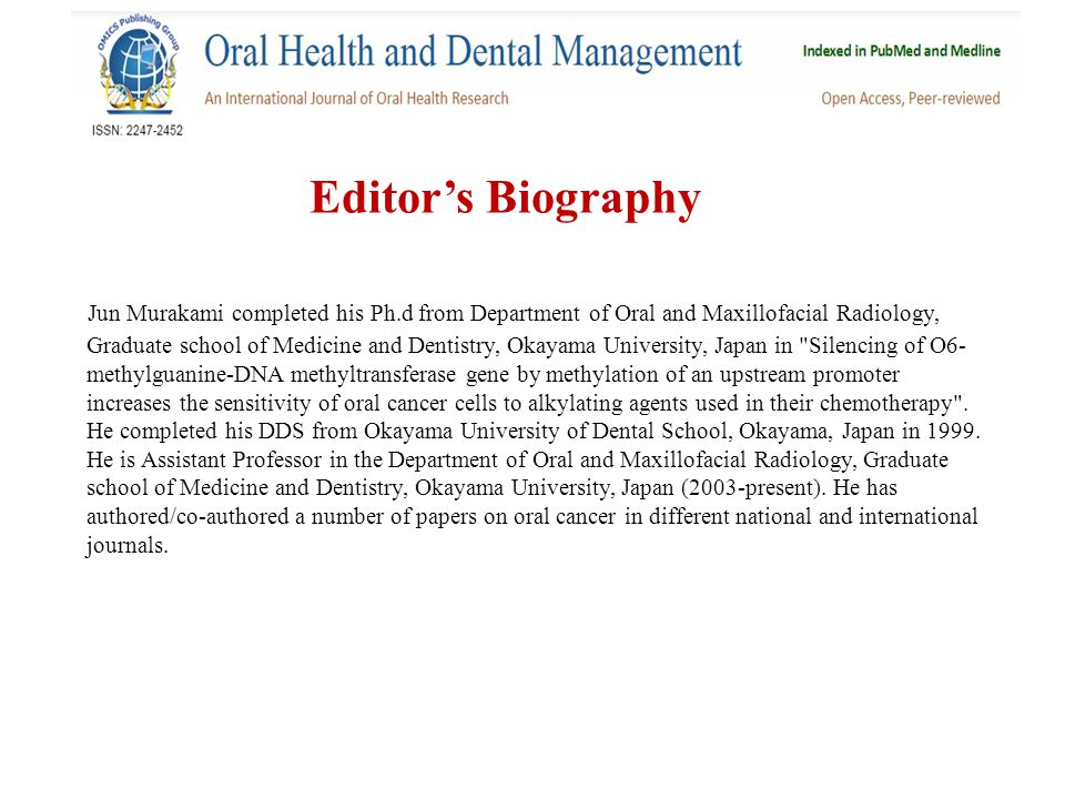 Editor's Biography Jun Murakami completed his Ph.d from Department of Oral and Maxillofacial Radiology, Graduate school of Medicine and Dentistry, Okayama University, Japan in Silencing of O6- methylguanine-DNA methyltransferase gene by methylation of an upstream promoter increases the sensitivity of oral cancer cells to alkylating agents used in their chemotherapy .