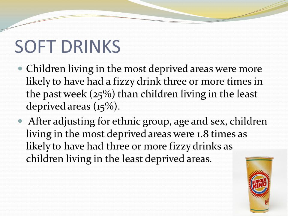SOFT DRINKS Children living in the most deprived areas were more likely to have had a fizzy drink three or more times in the past week (25%) than children living in the least deprived areas (15%).