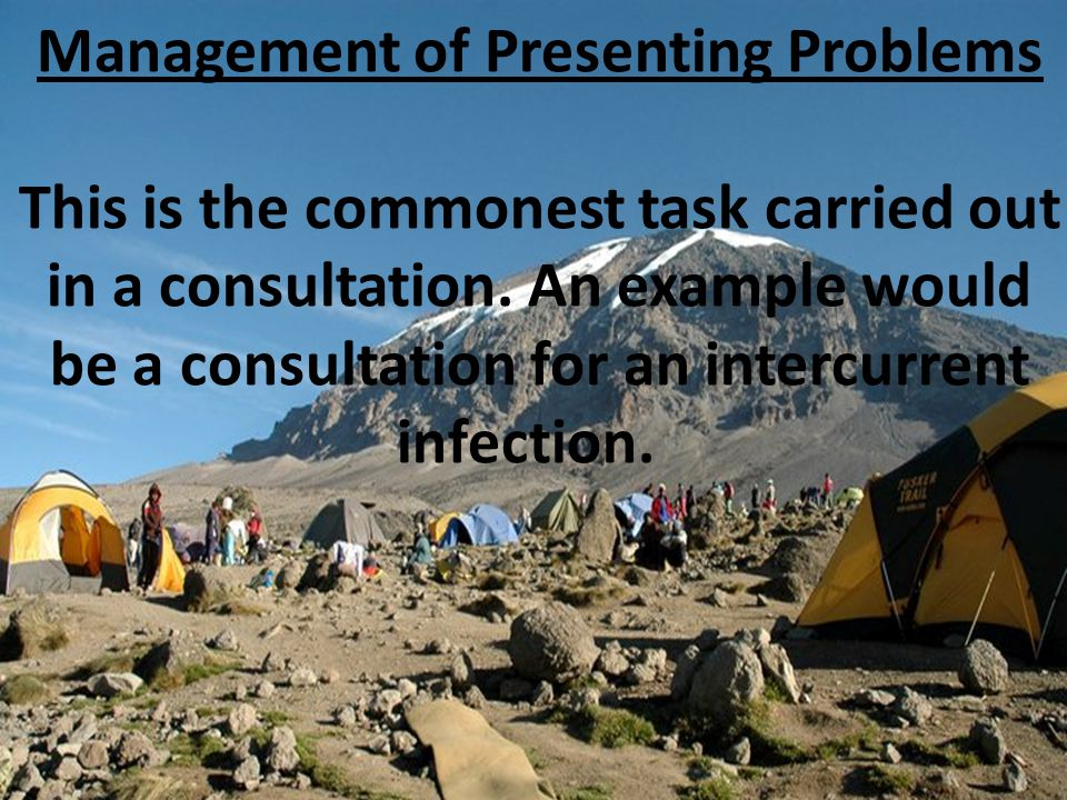 Management of Presenting Problems This is the commonest task carried out in a consultation. An example would be a consultation for an intercurrent inf