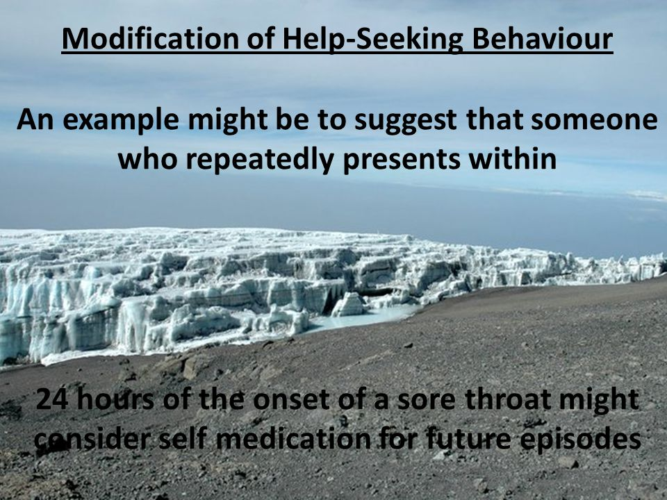 Modification of Help ‑ Seeking Behaviour An example might be to suggest that someone who repeatedly presents within 24 hours of the onset of a sore th