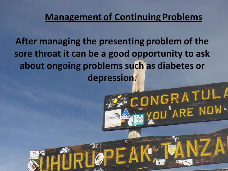 Management of Continuing Problems After managing the presenting problem of the sore throat it can be a good opportunity to ask about ongoing problems