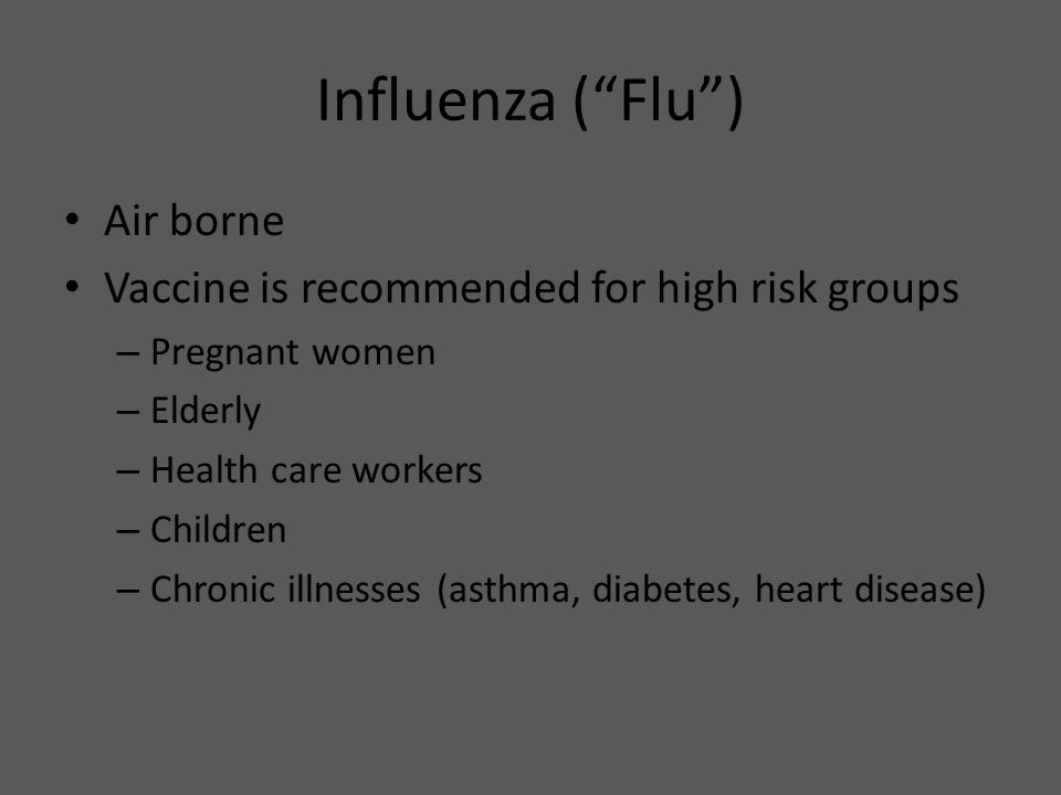 "Influenza (""Flu"") Air borne Vaccine is recommended for high risk groups – Pregnant women – Elderly – Health care workers – Children – Chronic illnesse"