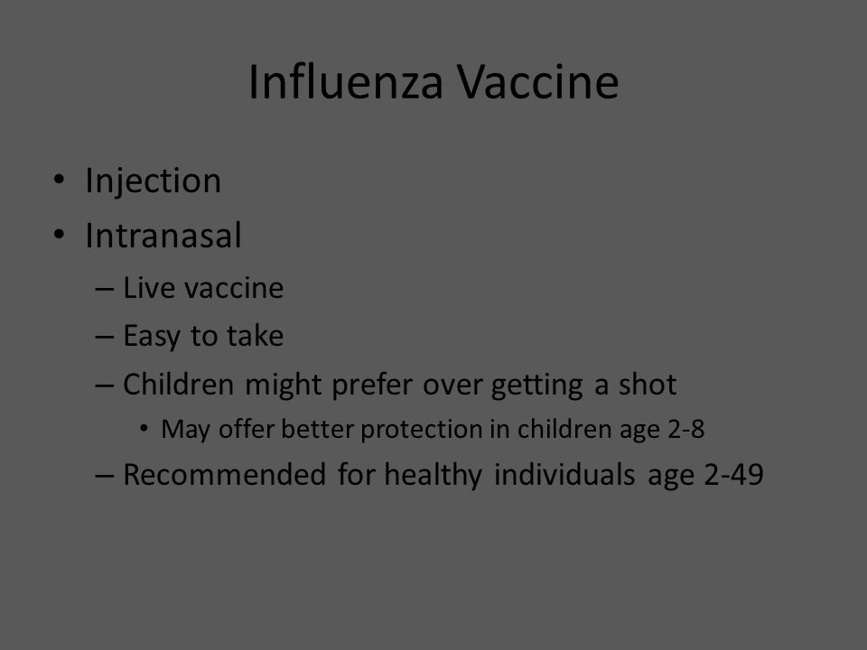 Influenza Vaccine Injection Intranasal – Live vaccine – Easy to take – Children might prefer over getting a shot May offer better protection in childr