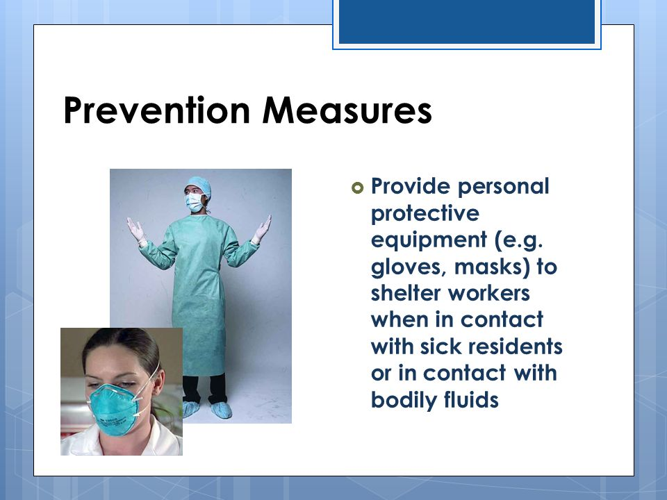  Provide personal protective equipment (e.g. gloves, masks) to shelter workers when in contact with sick residents or in contact with bodily fluids P