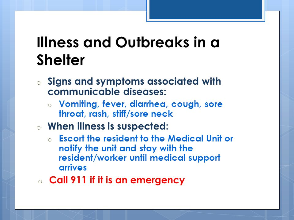 Illness and Outbreaks in a Shelter o Signs and symptoms associated with communicable diseases: o Vomiting, fever, diarrhea, cough, sore throat, rash,