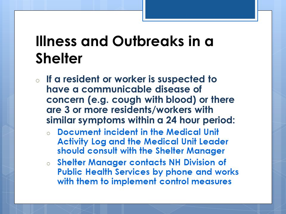 Illness and Outbreaks in a Shelter o If a resident or worker is suspected to have a communicable disease of concern (e.g. cough with blood) or there a