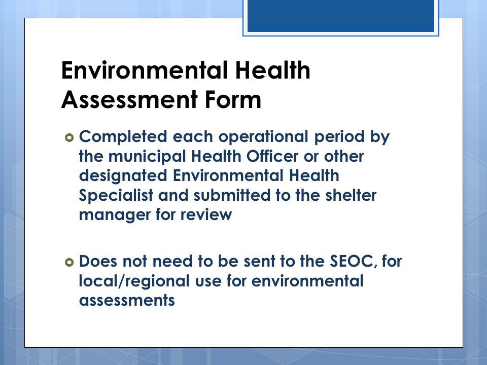 Environmental Health Assessment Form  Completed each operational period by the municipal Health Officer or other designated Environmental Health Spec