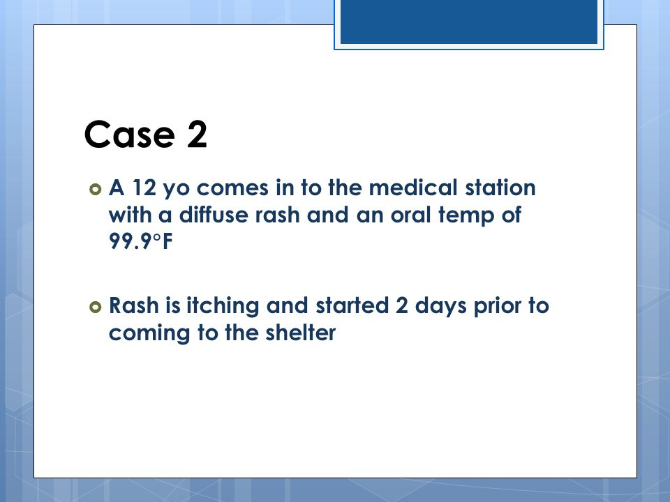 Case 2  A 12 yo comes in to the medical station with a diffuse rash and an oral temp of 99.9  F  Rash is itching and started 2 days prior to coming