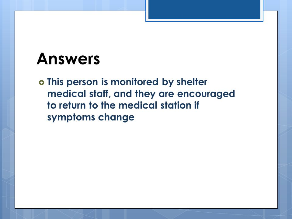Answers  This person is monitored by shelter medical staff, and they are encouraged to return to the medical station if symptoms change