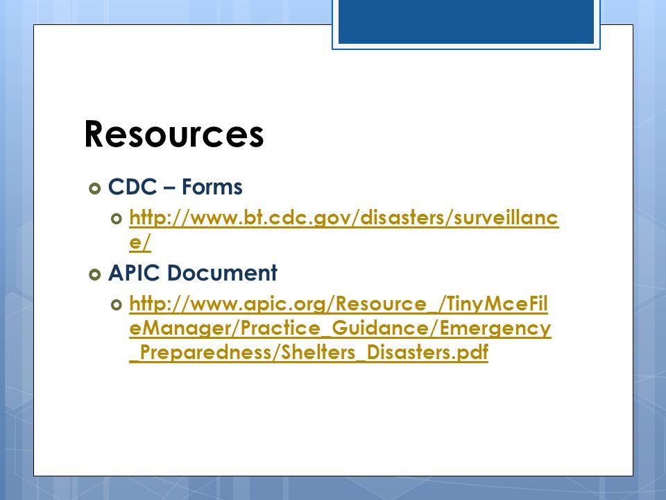 Resources  CDC – Forms  http://www.bt.cdc.gov/disasters/surveillanc e/ http://www.bt.cdc.gov/disasters/surveillanc e/  APIC Document  http://www.a