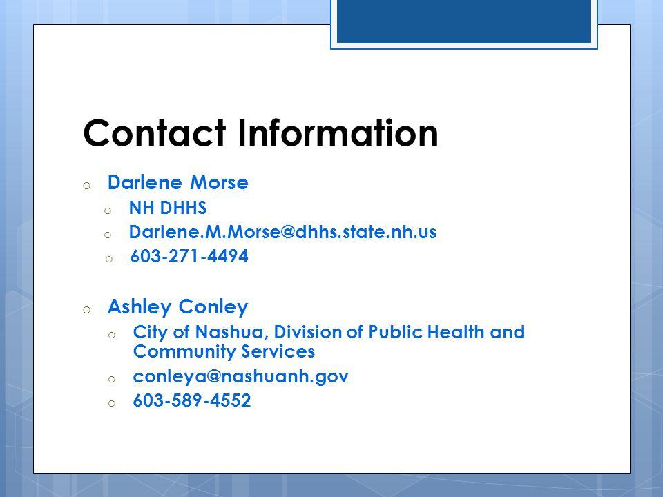 Contact Information o Darlene Morse o NH DHHS o Darlene.M.Morse@dhhs.state.nh.us o 603-271-4494 o Ashley Conley o City of Nashua, Division of Public H