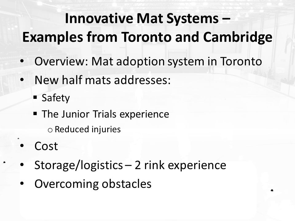 Innovative Mat Systems – Examples from Toronto and Cambridge Overview: Mat adoption system in Toronto New half mats addresses:  Safety  The Junior Trials experience o Reduced injuries Cost Storage/logistics – 2 rink experience Overcoming obstacles