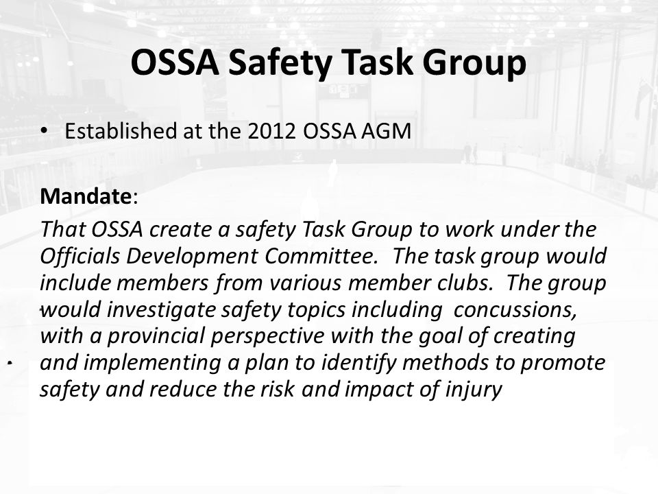 OSSA Safety Task Group Established at the 2012 OSSA AGM Mandate: That OSSA create a safety Task Group to work under the Officials Development Committee.