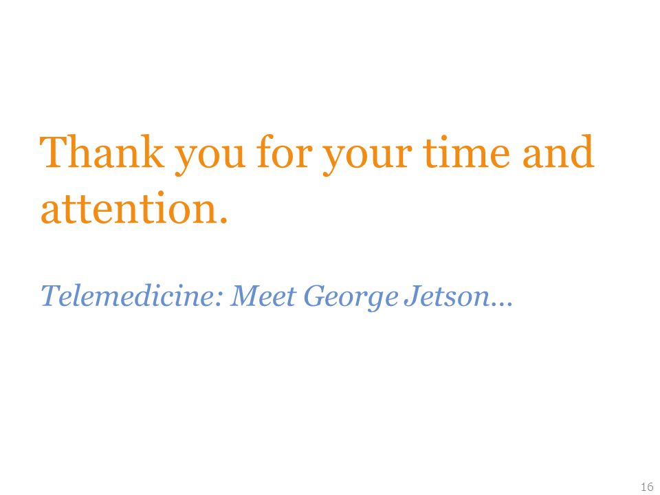 Thank you for your time and attention. Telemedicine: Meet George Jetson… 16