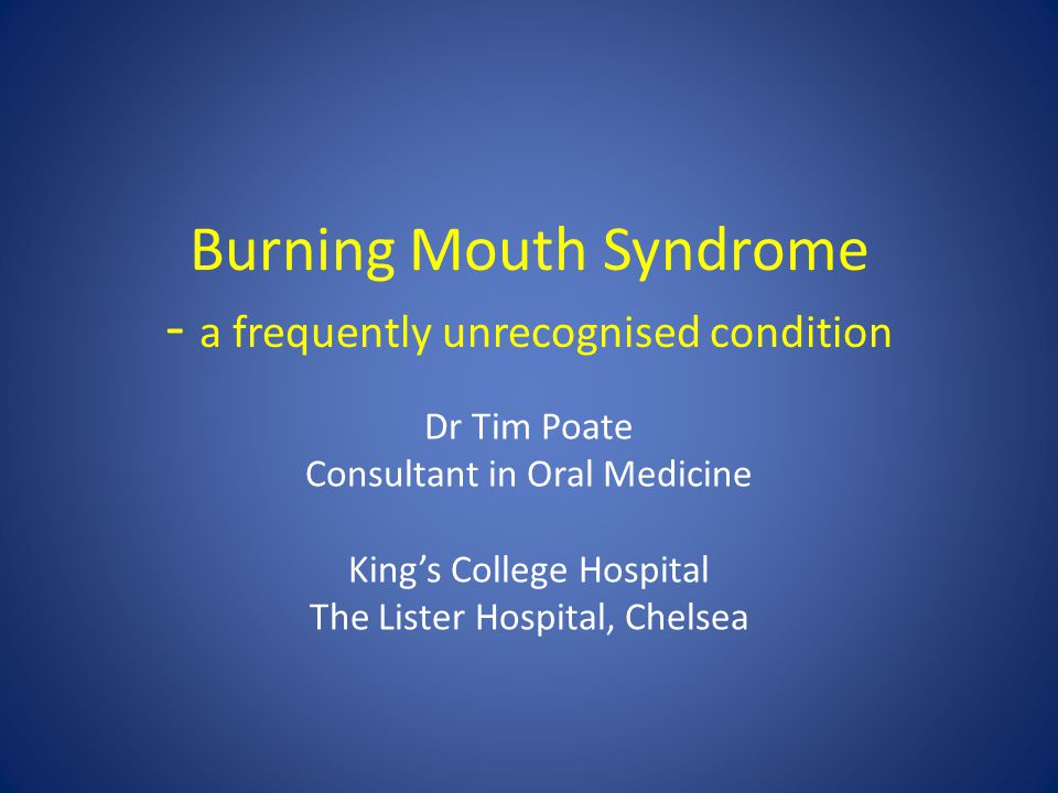 Burning Mouth Syndrome - a frequently unrecognised condition Dr Tim Poate Consultant in Oral Medicine King's College Hospital The Lister Hospital, Che