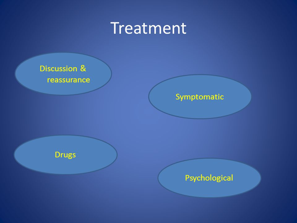 Treatment Discussion & reassurance Symptomatic Drugs Psychological
