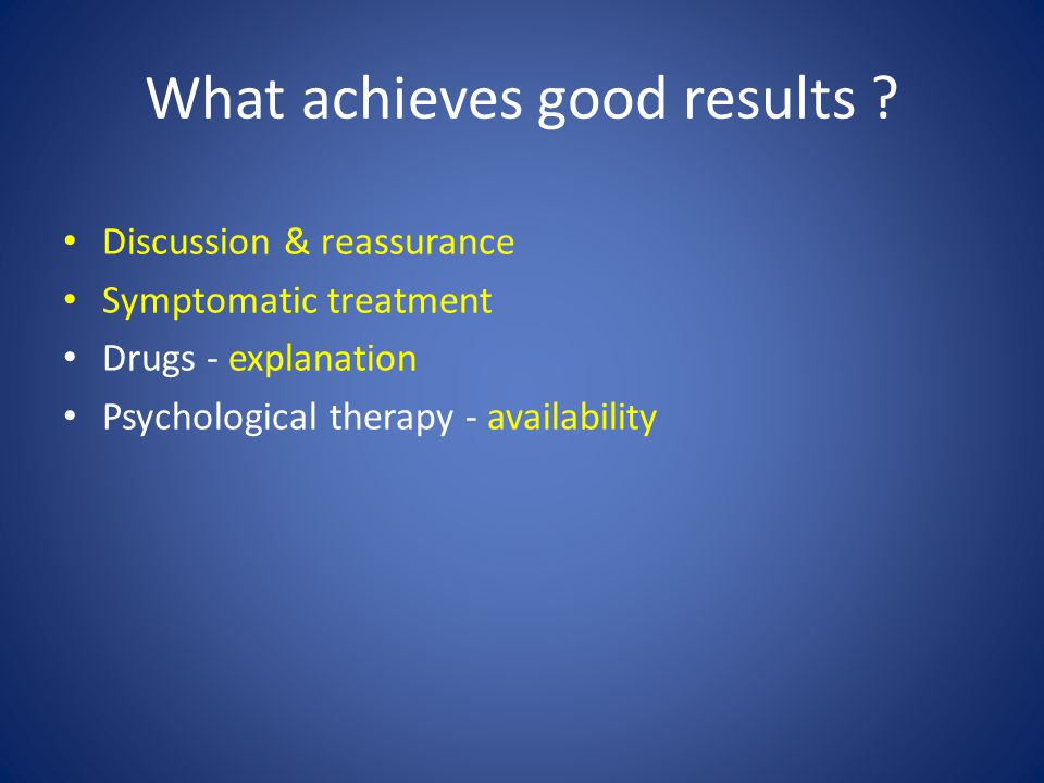 What achieves good results ? Discussion & reassurance Symptomatic treatment Drugs - explanation Psychological therapy - availability